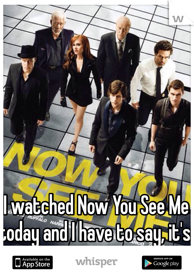 I watched Now You See Me today and I have to say, it's an awesome movie!