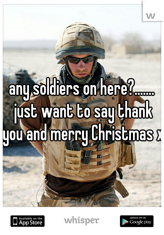 any soldiers on here?....... just want to say thank you and merry Christmas x