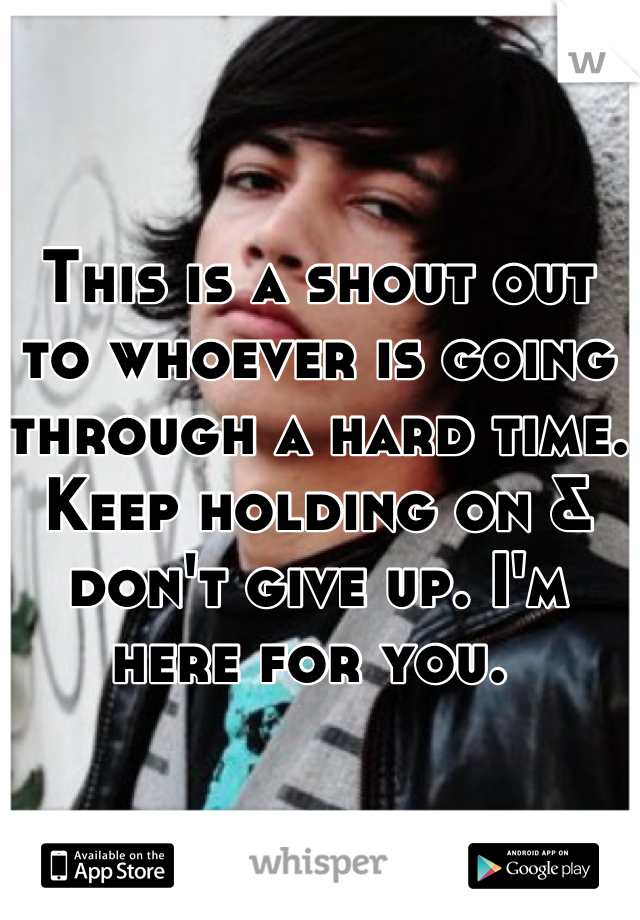 This is a shout out to whoever is going through a hard time. Keep holding on & don't give up. I'm here for you.