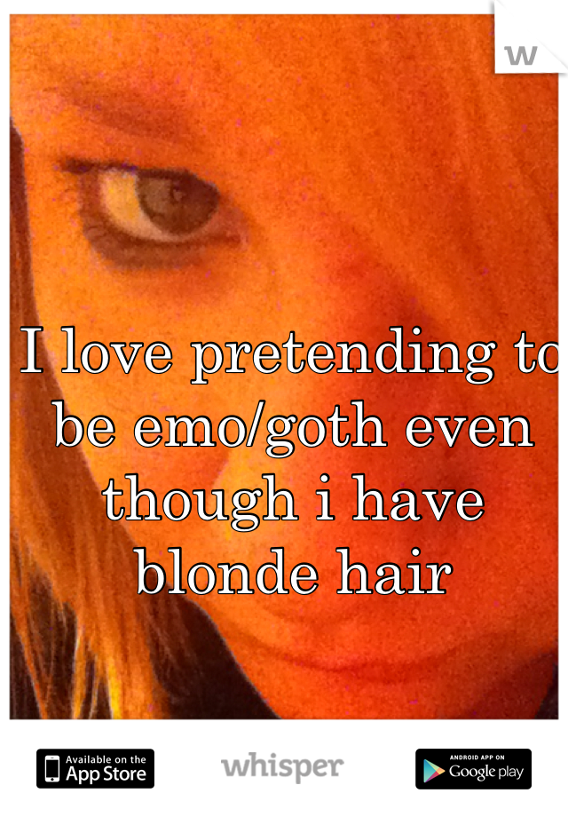 I love pretending to be emo/goth even though i have blonde hair