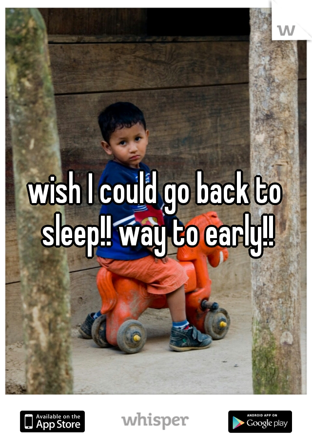 wish I could go back to sleep!! way to early!!