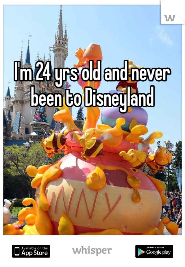 I'm 24 yrs old and never been to Disneyland