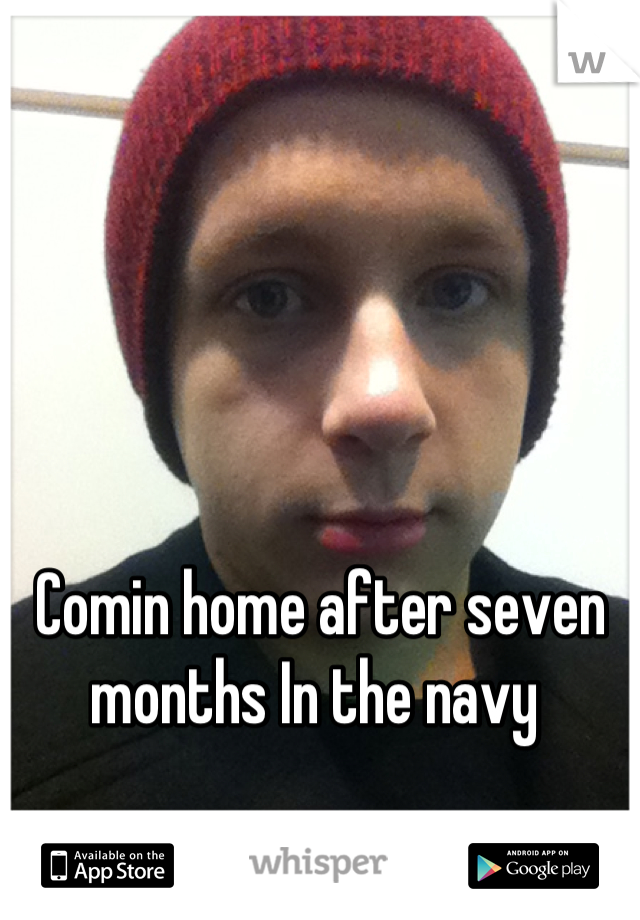 Comin home after seven months In the navy