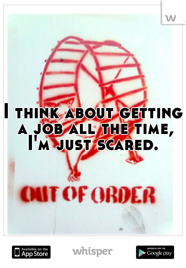 I think about getting a job all the time, I'm just scared.