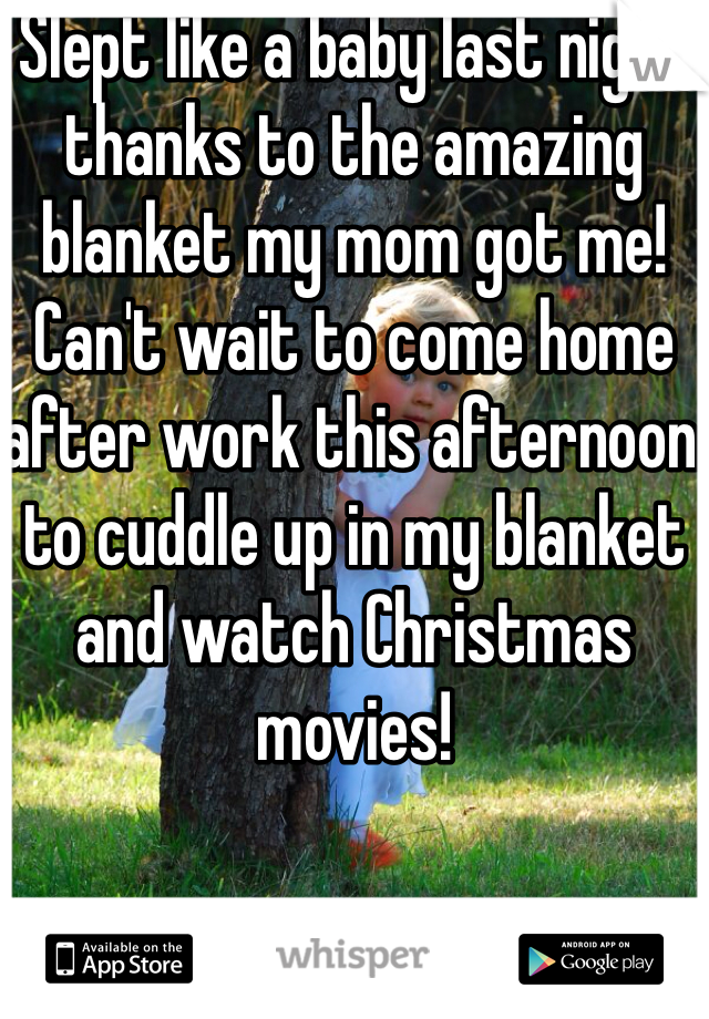 Slept like a baby last night thanks to the amazing blanket my mom got me! Can't wait to come home after work this afternoon to cuddle up in my blanket and watch Christmas movies!