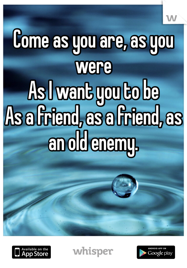 Come as you are, as you were As I want you to be As a friend, as a friend, as an old enemy.