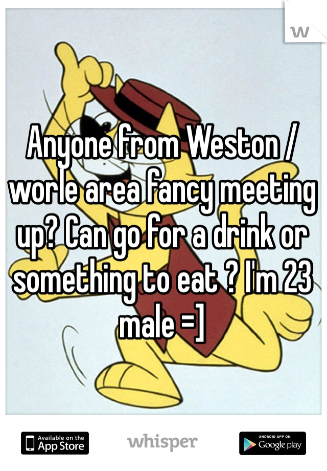Anyone from Weston / worle area fancy meeting up? Can go for a drink or something to eat ? I'm 23 male =]