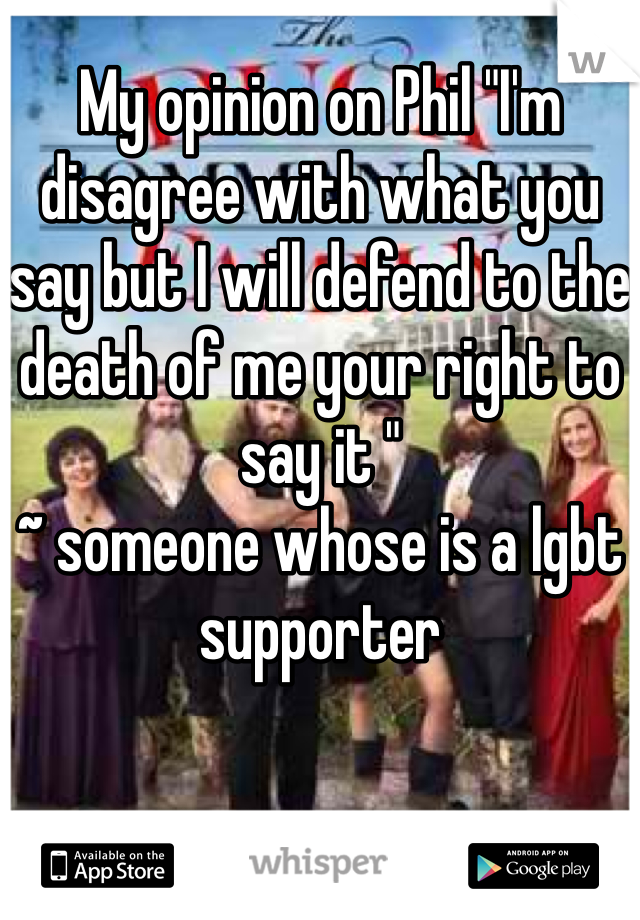 "My opinion on Phil ""I'm disagree with what you say but I will defend to the death of me your right to say it ""  ~ someone whose is a lgbt supporter"