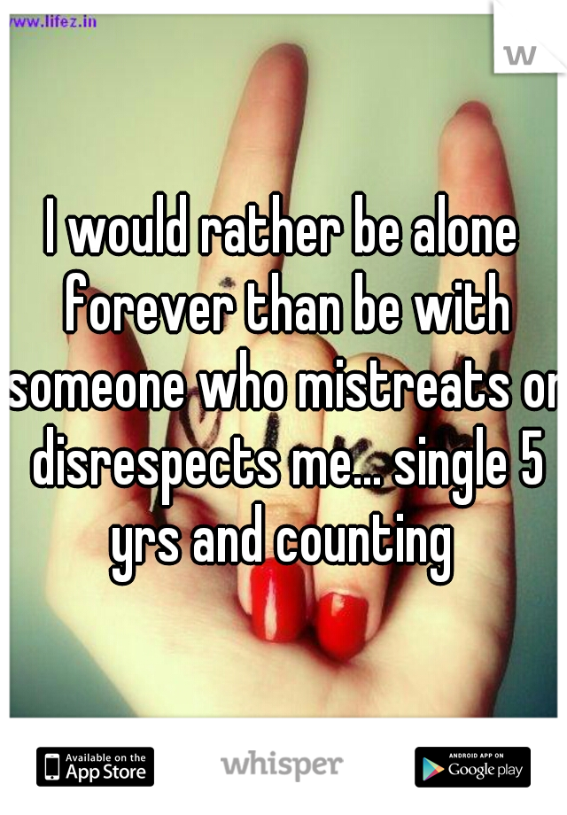 I would rather be alone forever than be with someone who mistreats or disrespects me... single 5 yrs and counting