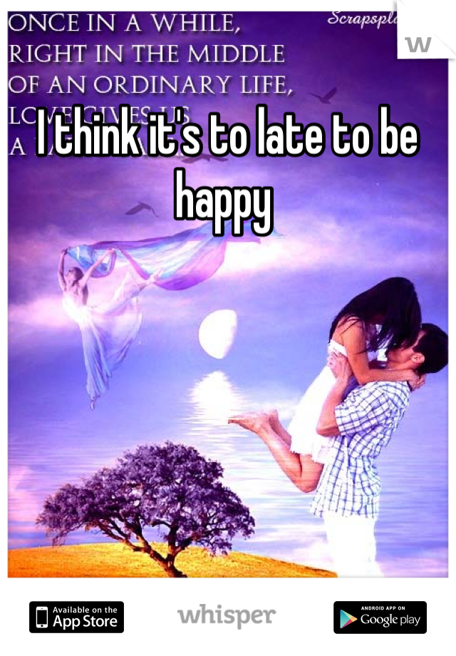 I think it's to late to be happy