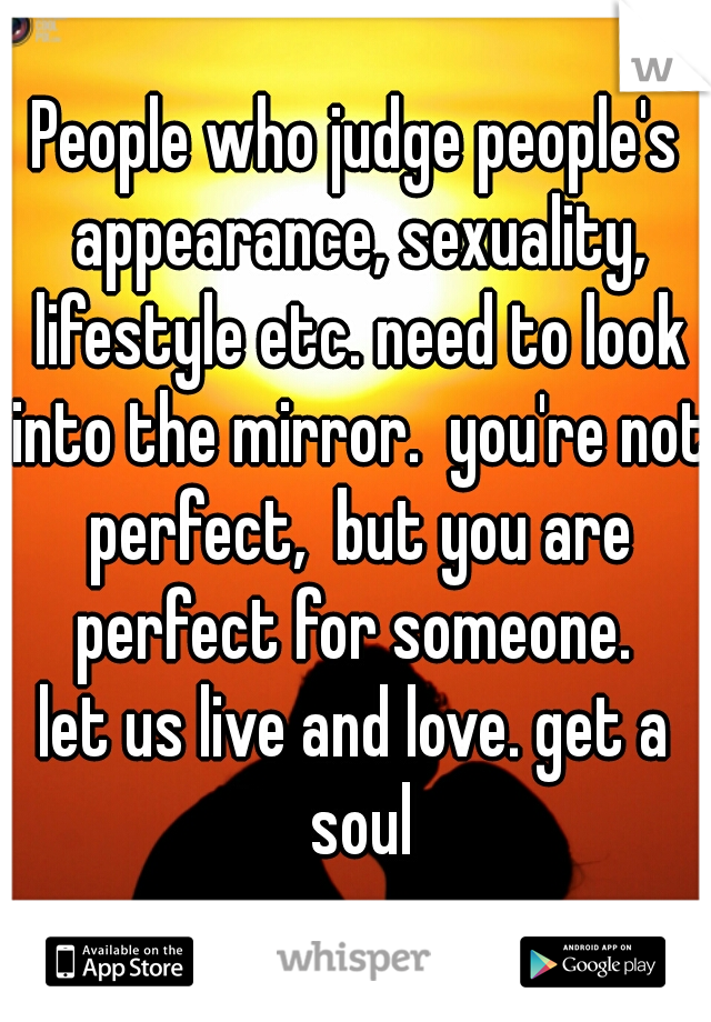 People who judge people's appearance, sexuality, lifestyle etc. need to look into the mirror.  you're not perfect,  but you are perfect for someone.   let us live and love. get a soul