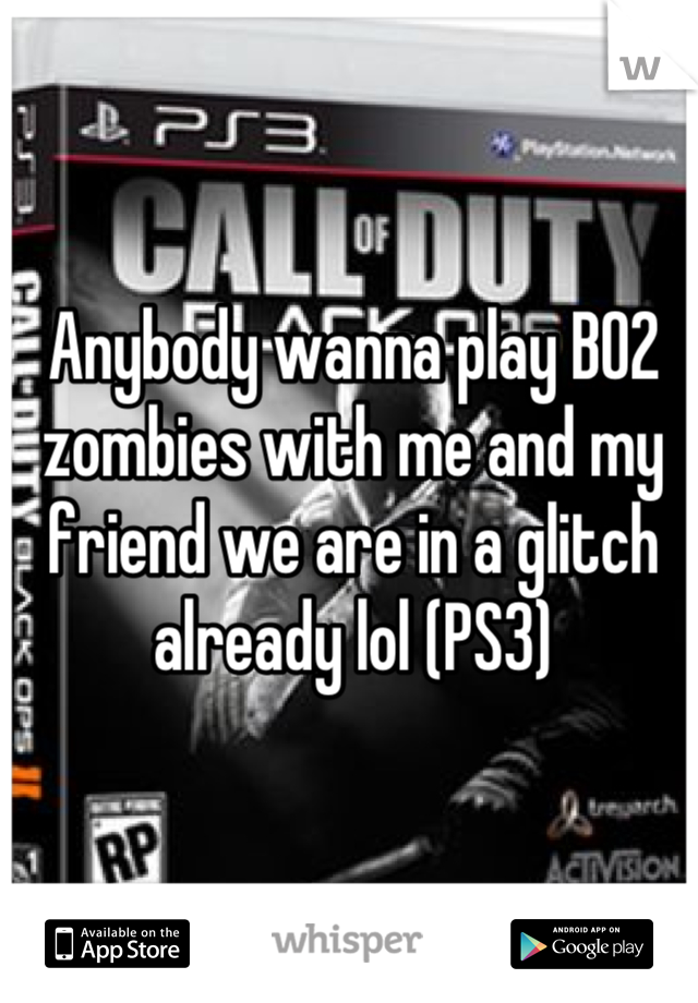 Anybody wanna play BO2 zombies with me and my friend we are in a glitch already lol (PS3)
