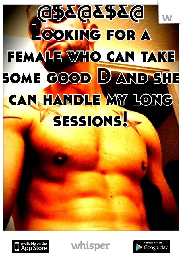 @$&@&$&@ Looking for a female who can take some good D and she can handle my long sessions!