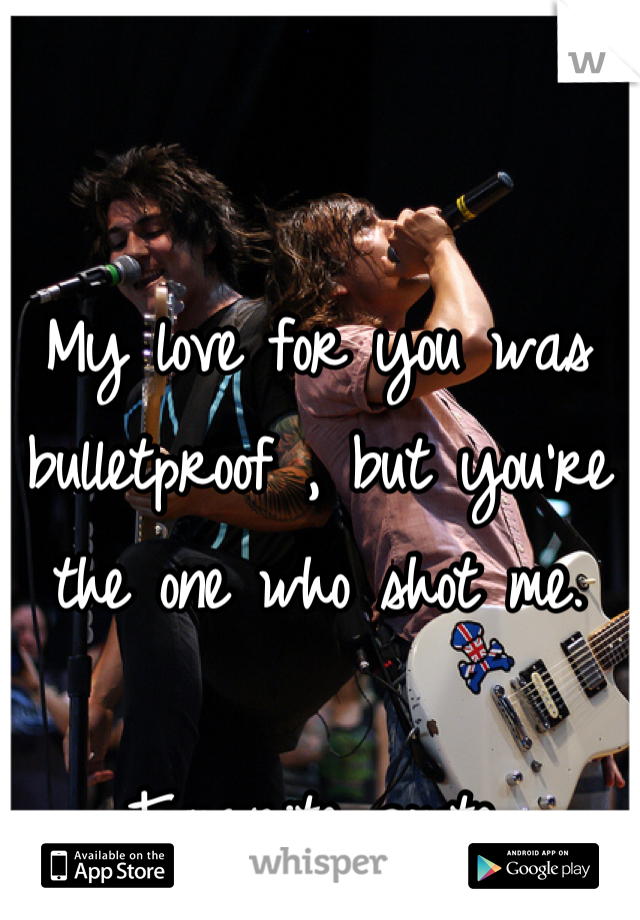 My love for you was bulletproof , but you're the one who shot me.  Favorite quote.