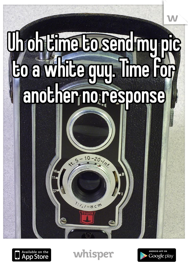 Uh oh time to send my pic to a white guy. Time for another no response