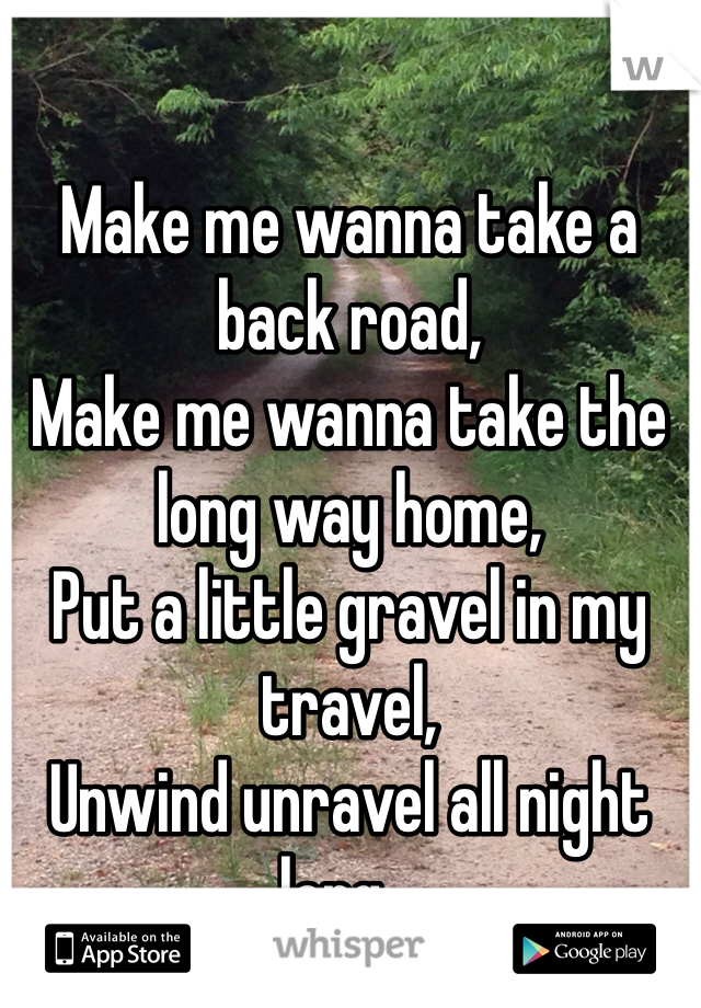 Make me wanna take a back road, Make me wanna take the long way home, Put a little gravel in my travel,  Unwind unravel all night long...