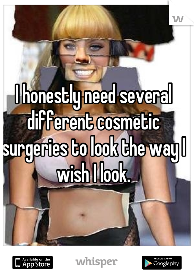 I honestly need several different cosmetic surgeries to look the way I wish I look.