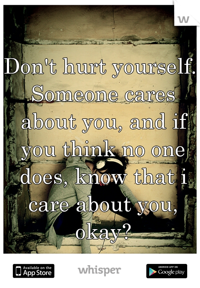 Don't hurt yourself. Someone cares about you, and if you think no one does, know that i care about you, okay?