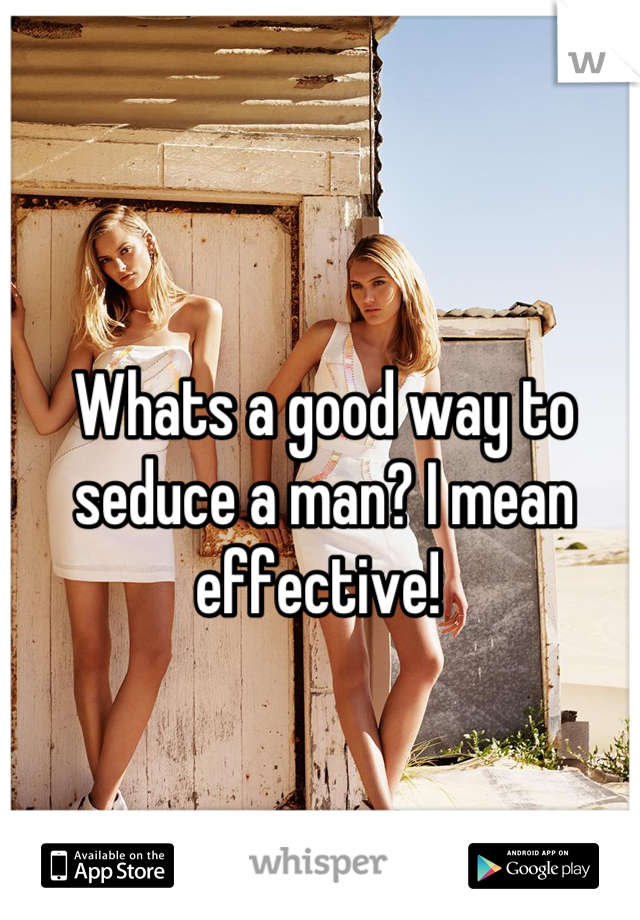 Whats a good way to seduce a man? I mean effective!