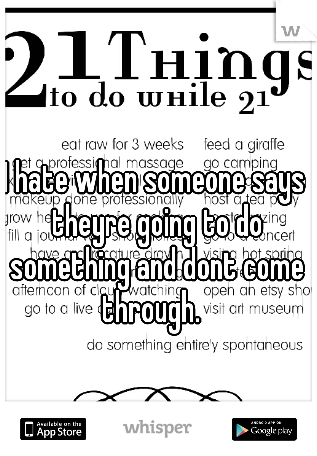I hate when someone says theyre going to do something and dont come through.