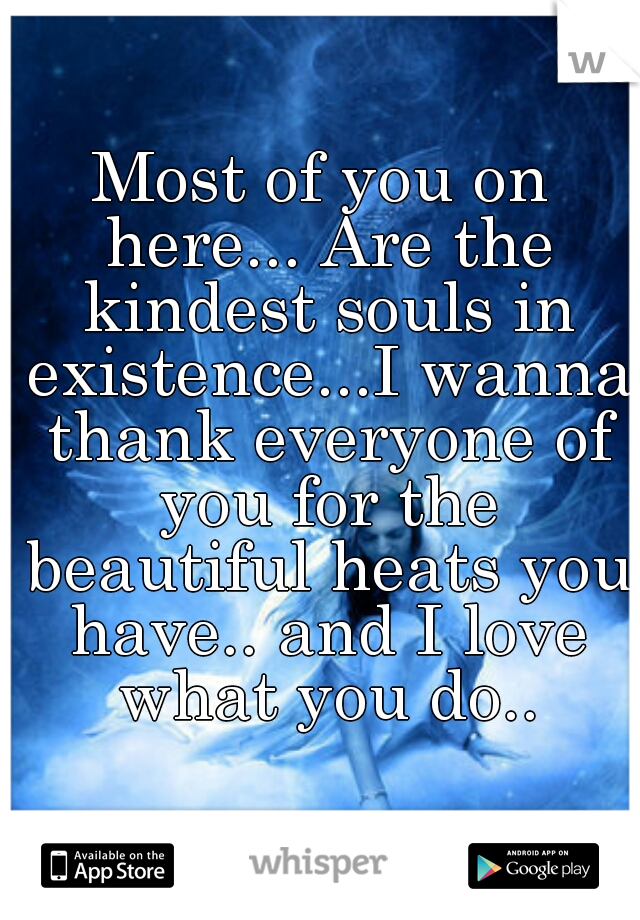 Most of you on here... Are the kindest souls in existence...I wanna thank everyone of you for the beautiful heats you have.. and I love what you do..