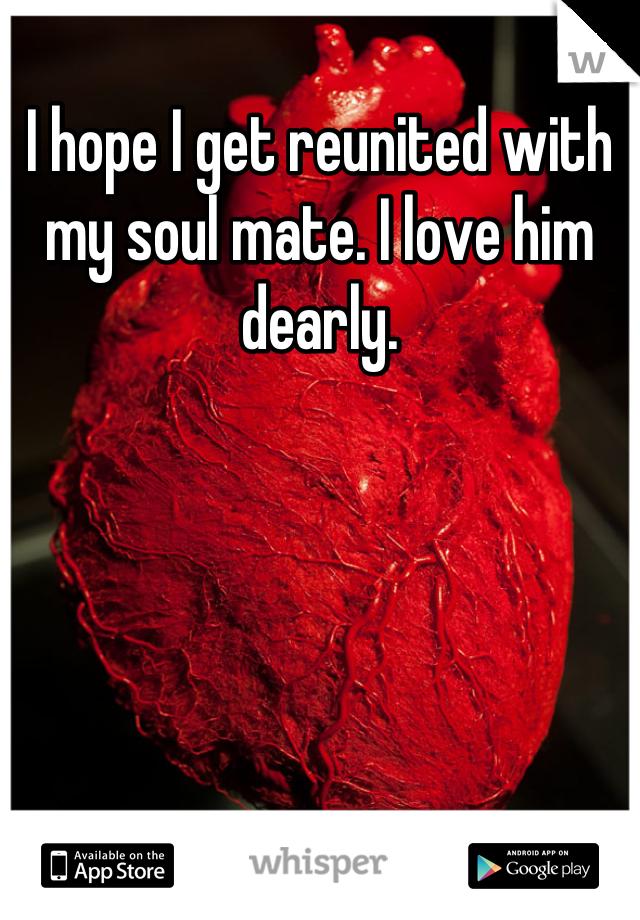 I hope I get reunited with my soul mate. I love him dearly.