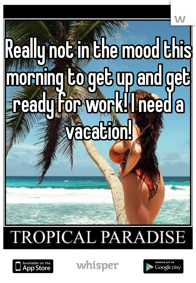 Really not in the mood this morning to get up and get ready for work! I need a vacation!