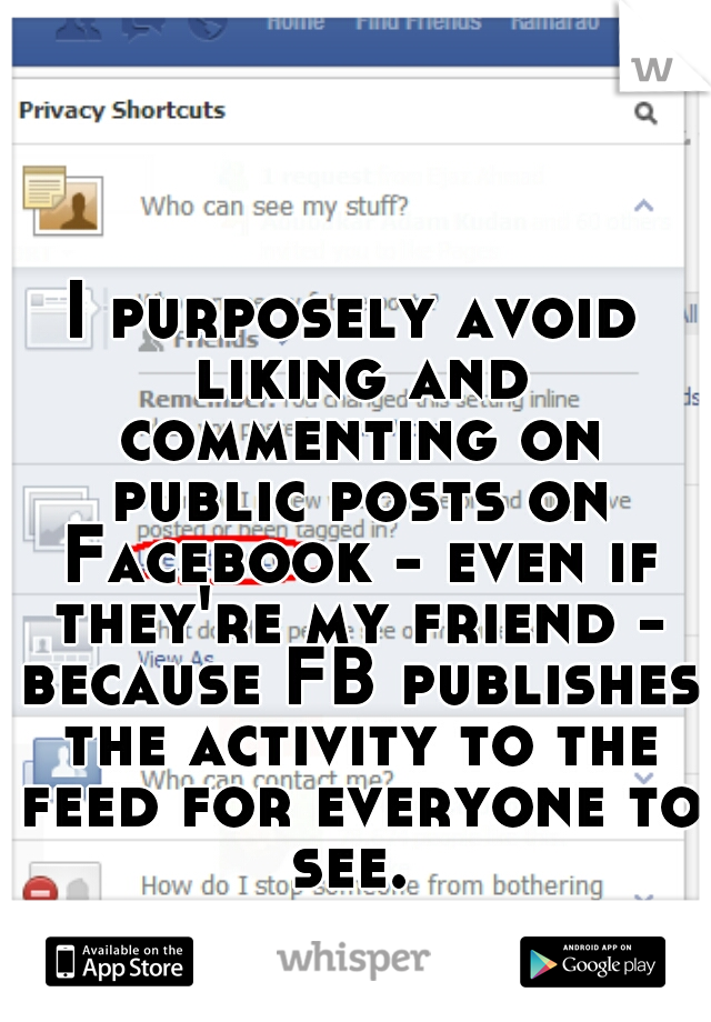 I purposely avoid liking and commenting on public posts on Facebook - even if they're my friend - because FB publishes the activity to the feed for everyone to see.