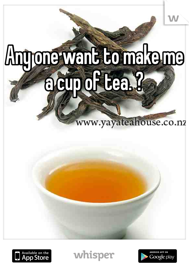 Any one want to make me a cup of tea. ?