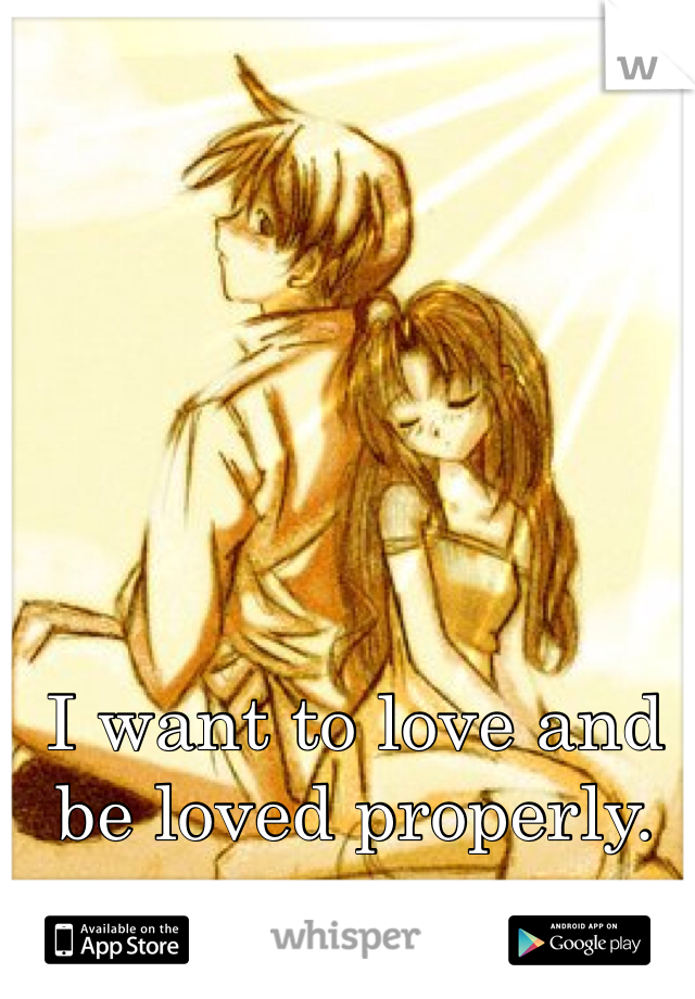 I want to love and be loved properly.