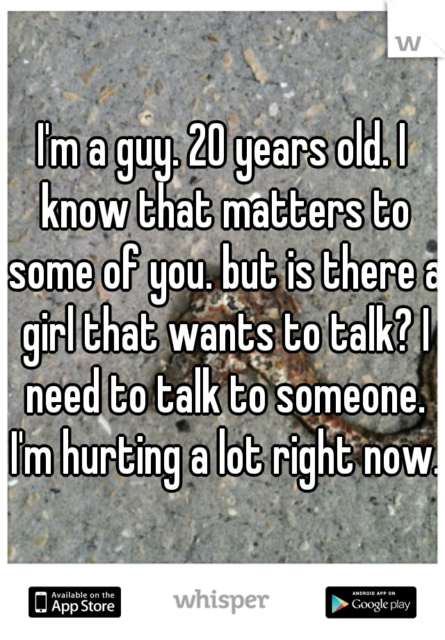I'm a guy. 20 years old. I know that matters to some of you. but is there a girl that wants to talk? I need to talk to someone. I'm hurting a lot right now.