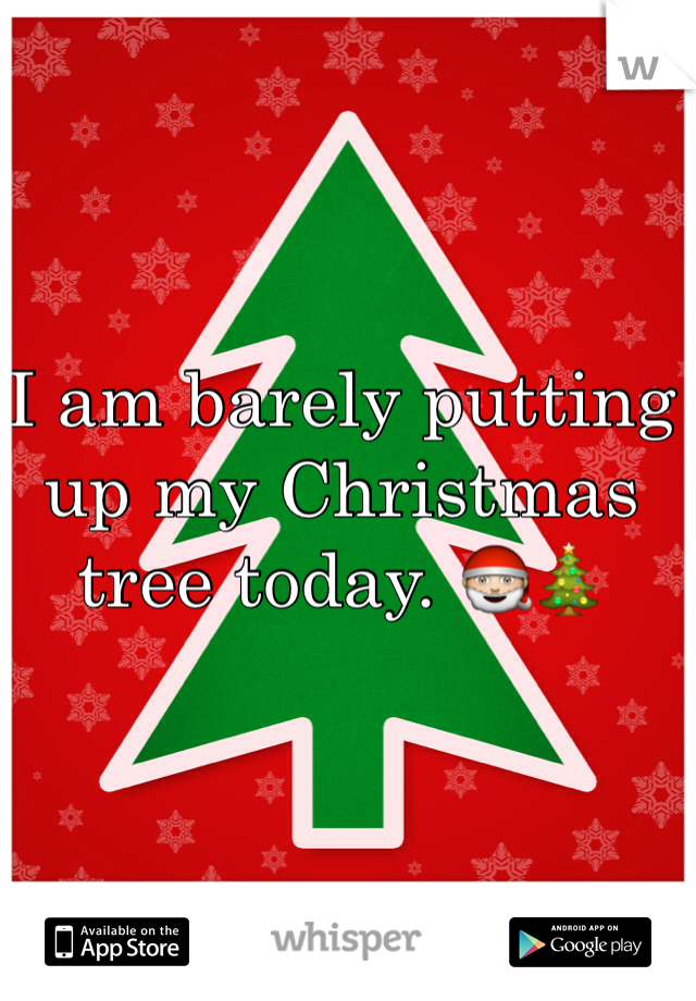 I am barely putting up my Christmas tree today. 🎅🎄
