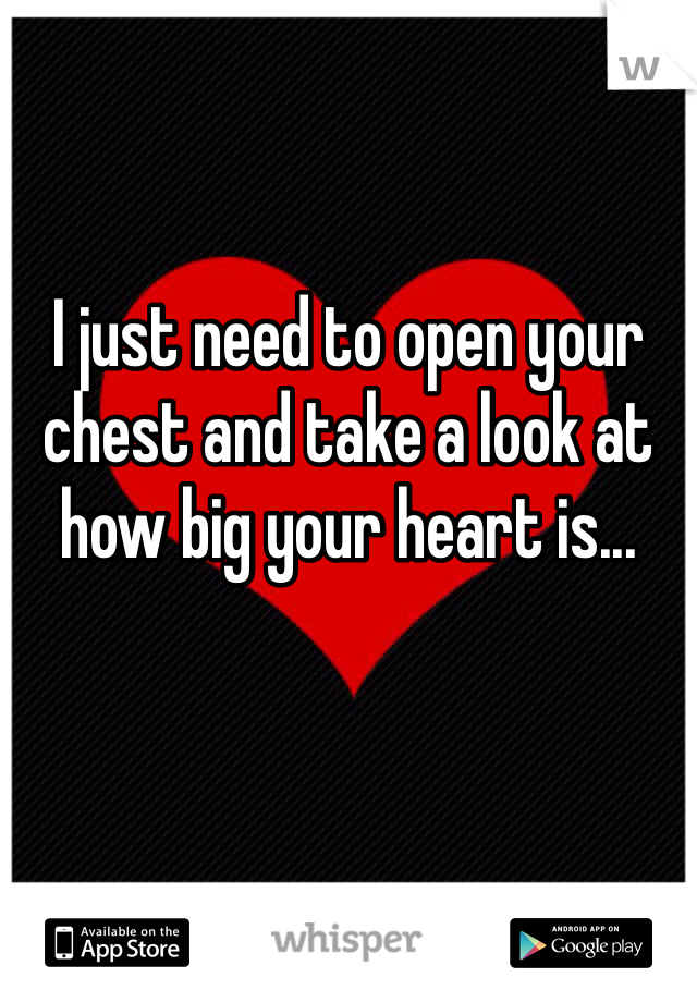 I just need to open your chest and take a look at how big your heart is...