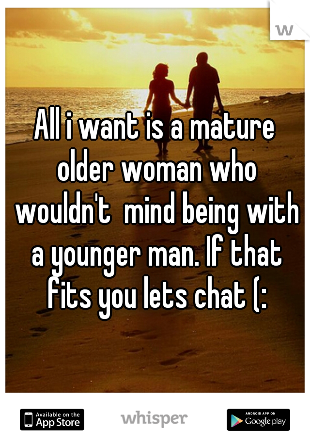 All i want is a mature older woman who wouldn't  mind being with a younger man. If that fits you lets chat (: