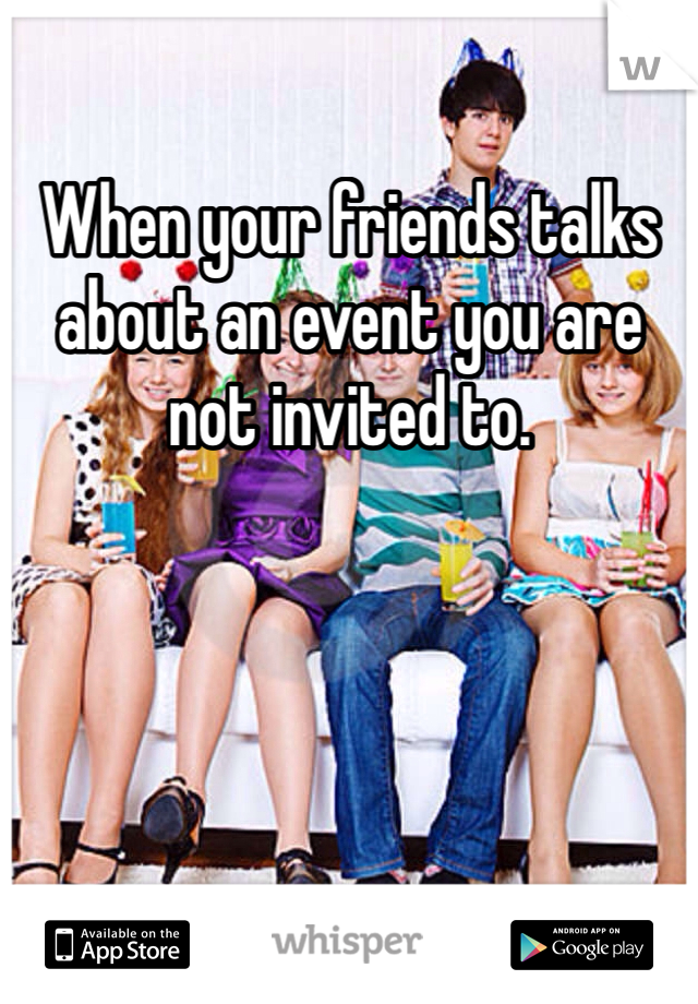 When your friends talks about an event you are not invited to.