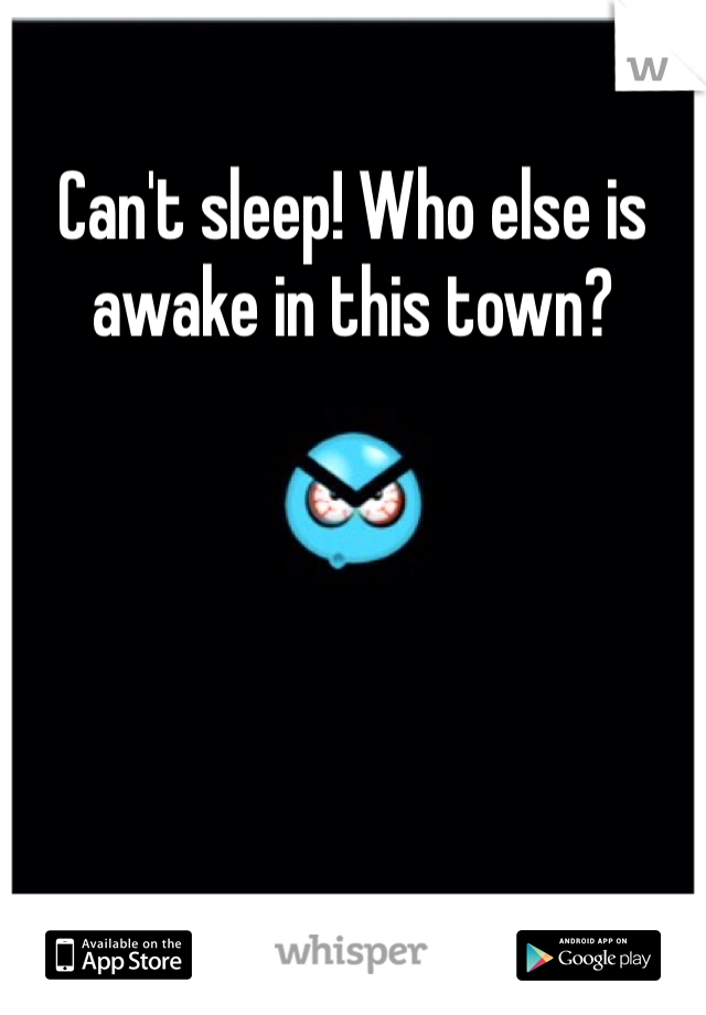 Can't sleep! Who else is awake in this town?