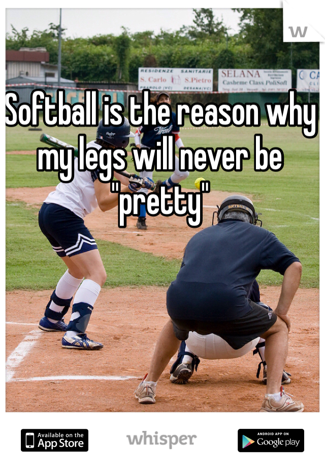 "Softball is the reason why my legs will never be ""pretty"""