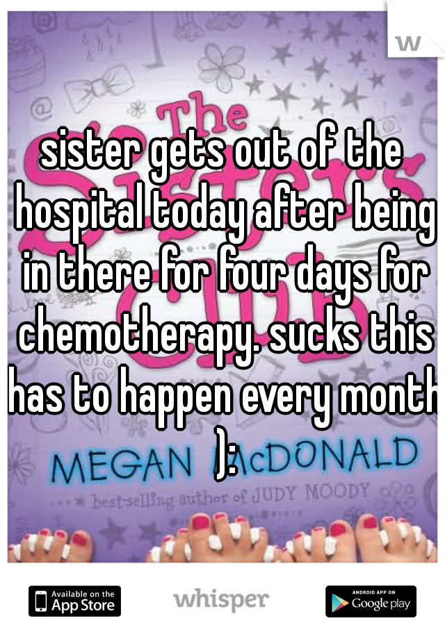 sister gets out of the hospital today after being in there for four days for chemotherapy. sucks this has to happen every month ):