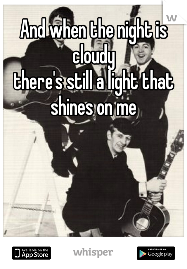 And when the night is cloudy there's still a light that shines on me