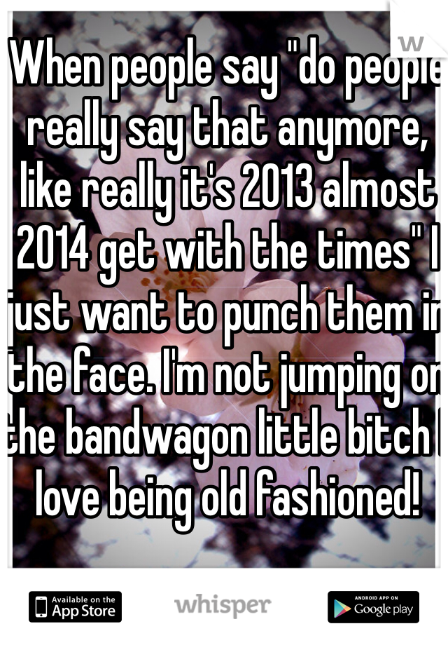 "When people say ""do people really say that anymore, like really it's 2013 almost 2014 get with the times"" I just want to punch them in the face. I'm not jumping on the bandwagon little bitch I love being old fashioned!"
