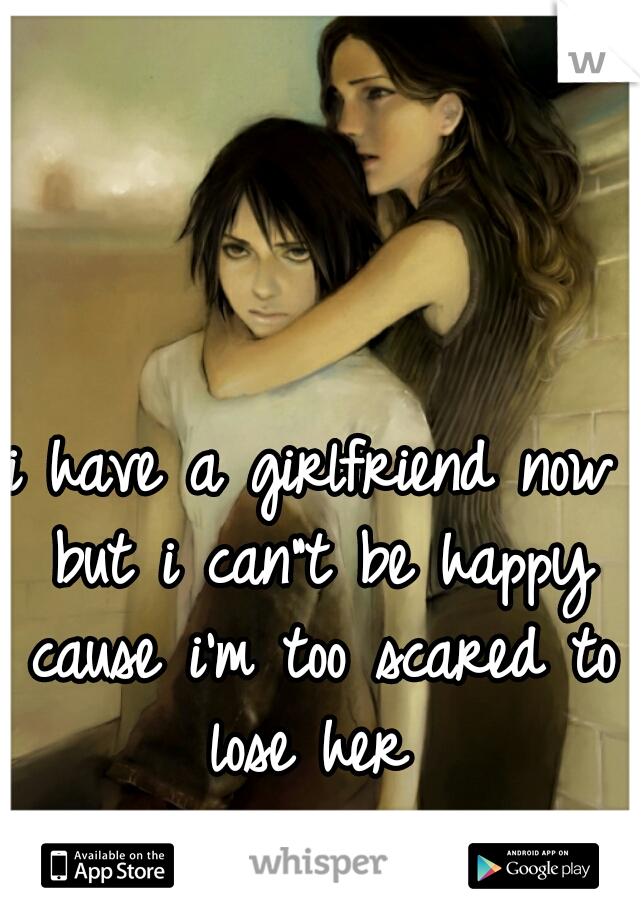 "i have a girlfriend now but i can""t be happy cause i'm too scared to lose her"