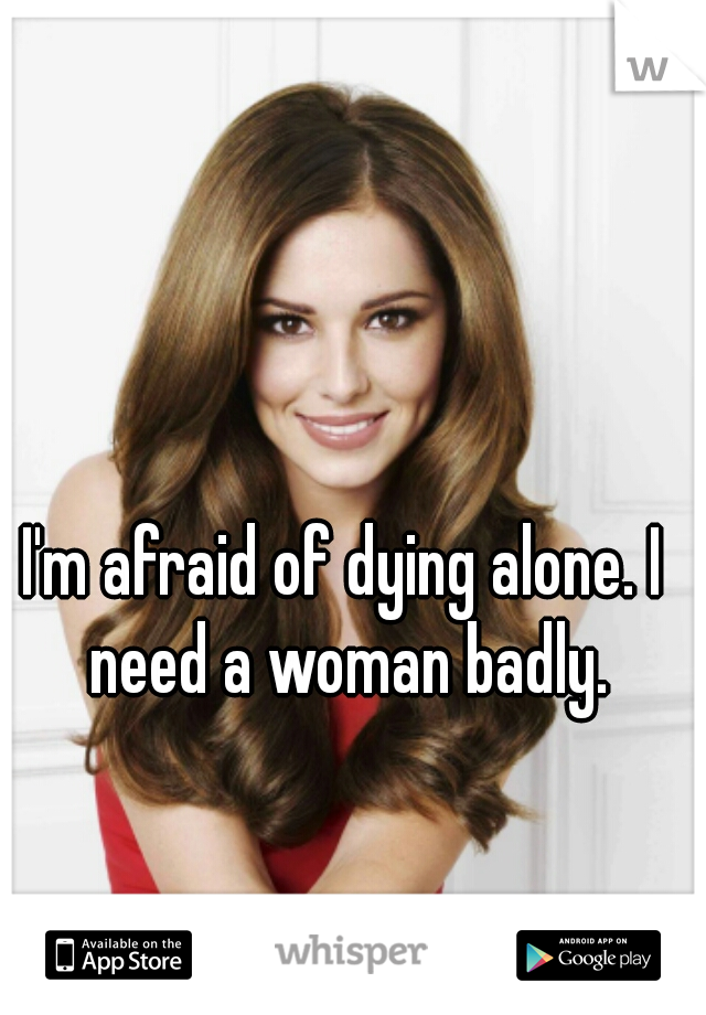 I'm afraid of dying alone. I need a woman badly.