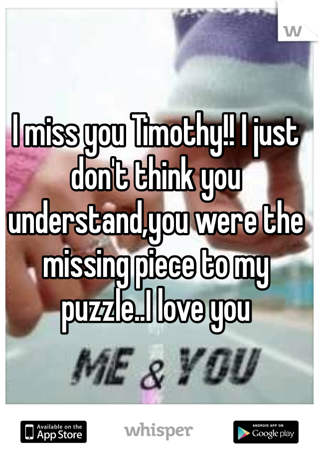 I miss you Timothy!! I just don't think you understand,you were the missing piece to my puzzle..I love you