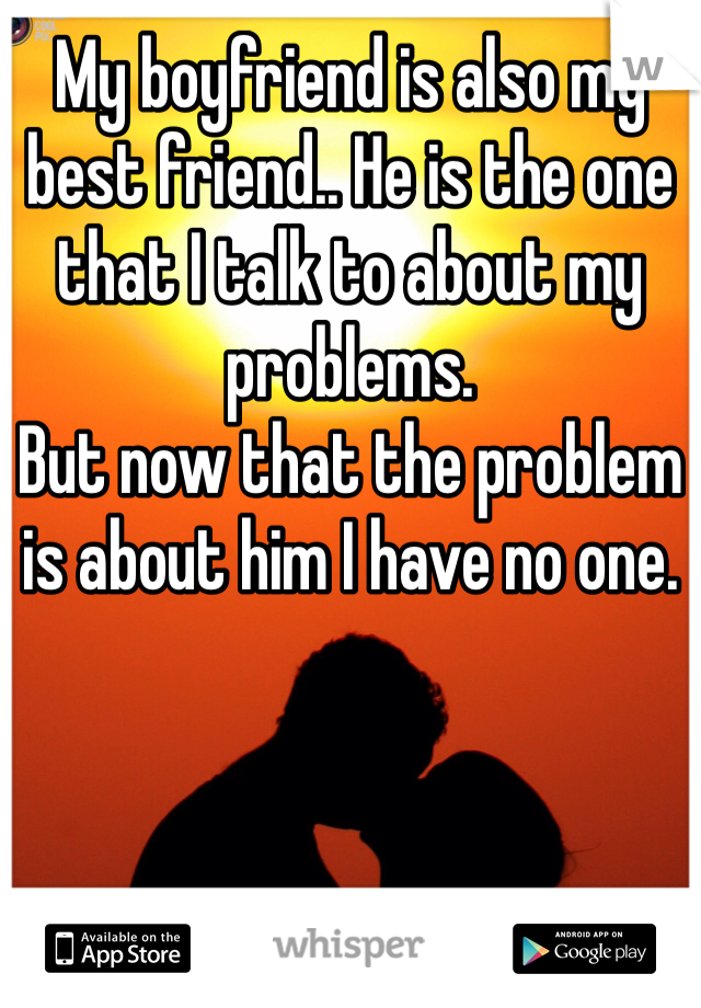 My boyfriend is also my best friend.. He is the one that I talk to about my problems.  But now that the problem is about him I have no one.
