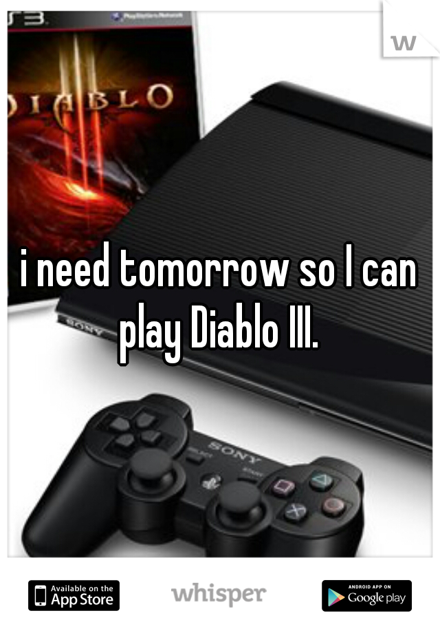 i need tomorrow so I can play Diablo III.