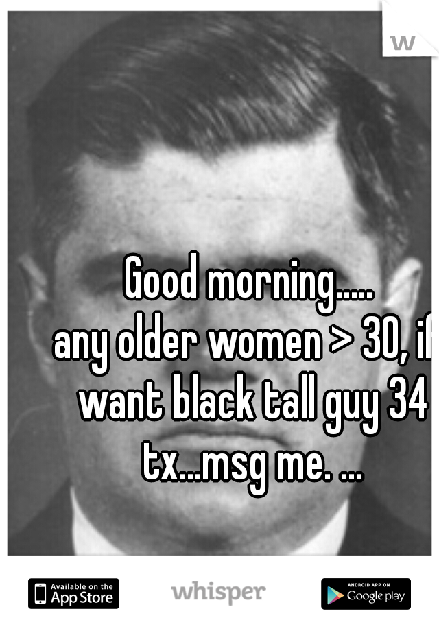 Good morning..... any older women > 30, if want black tall guy 34 tx...msg me. ...