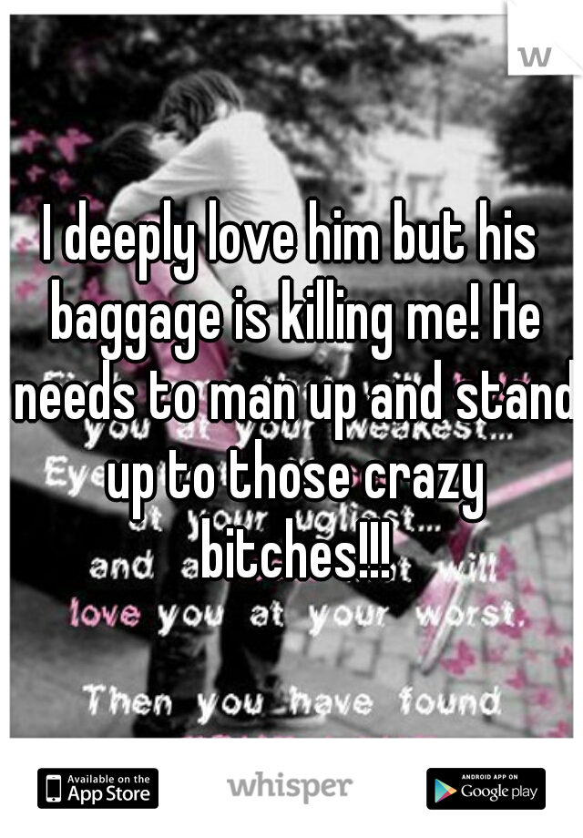 I deeply love him but his baggage is killing me! He needs to man up and stand up to those crazy bitches!!!