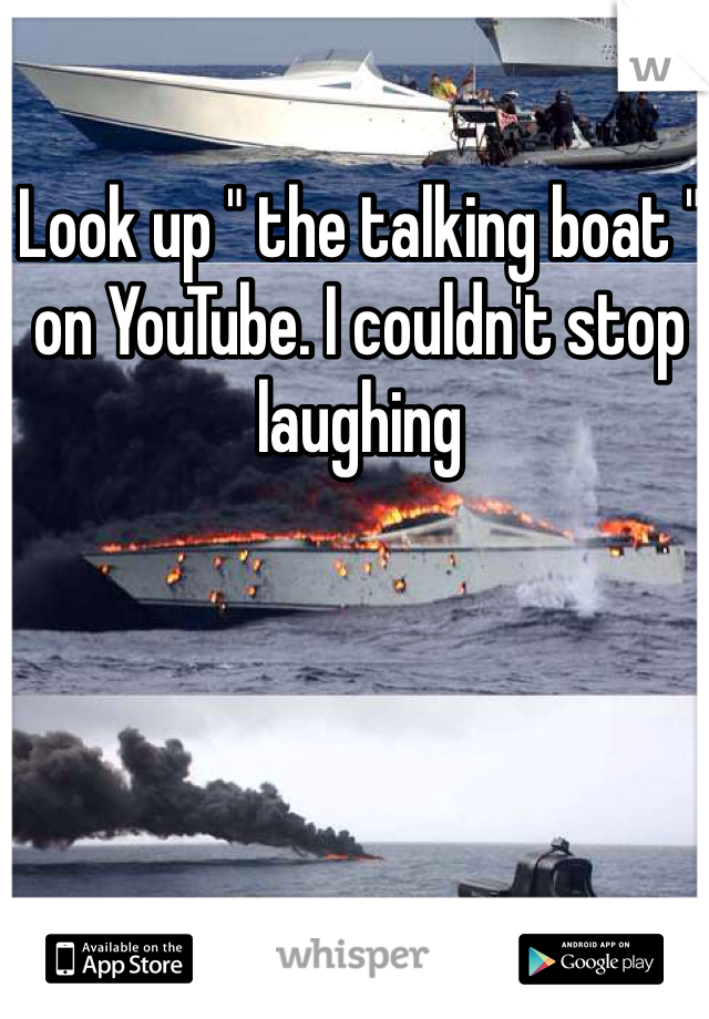 "Look up "" the talking boat "" on YouTube. I couldn't stop laughing"