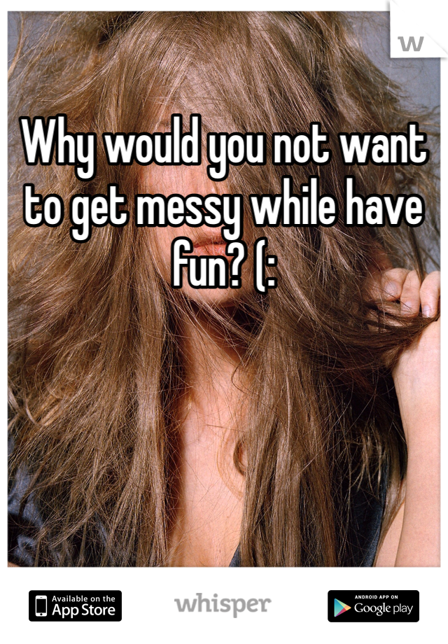 Why would you not want to get messy while have fun? (: