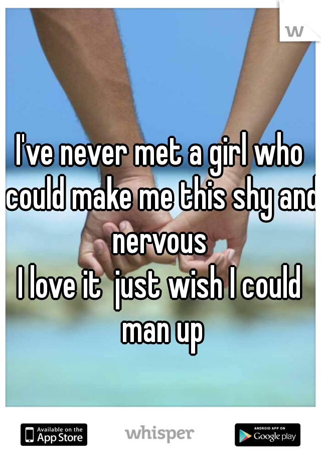 I've never met a girl who could make me this shy and nervous  I love it  just wish I could man up
